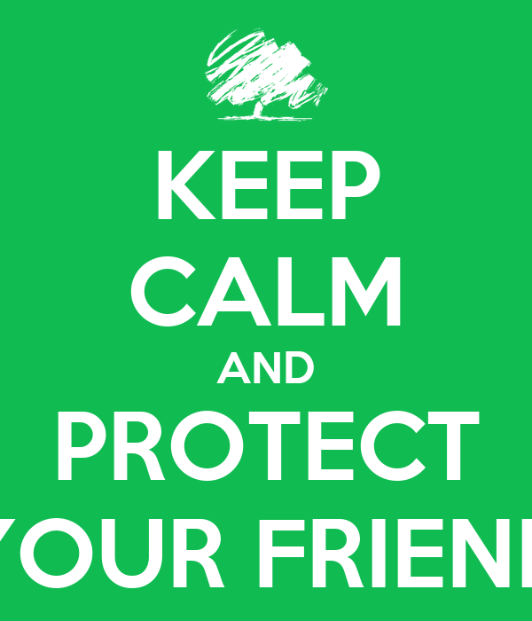 KEEP CALM AND PROTECT YOUR FRIEND