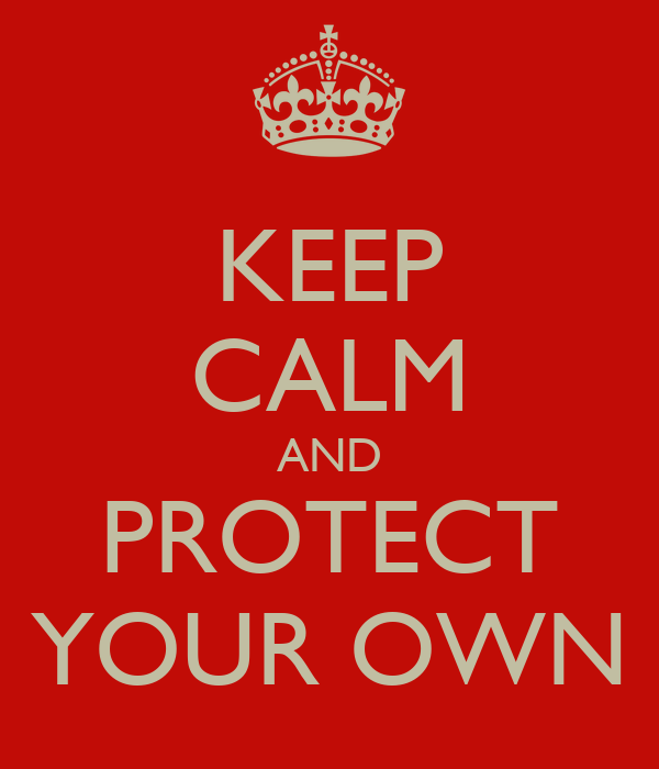 KEEP CALM AND PROTECT YOUR OWN