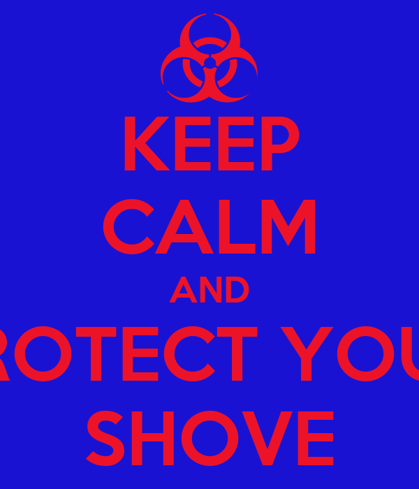 KEEP CALM AND PROTECT YOUR SHOVE