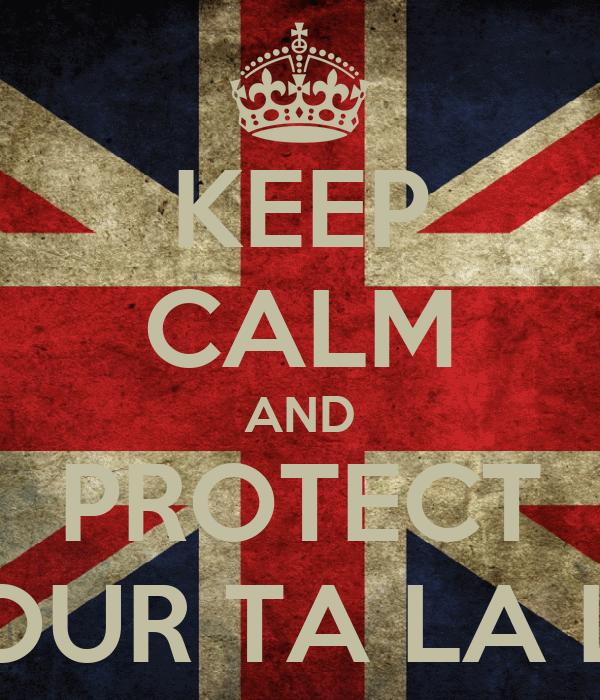 KEEP CALM AND PROTECT YOUR TA LA LA