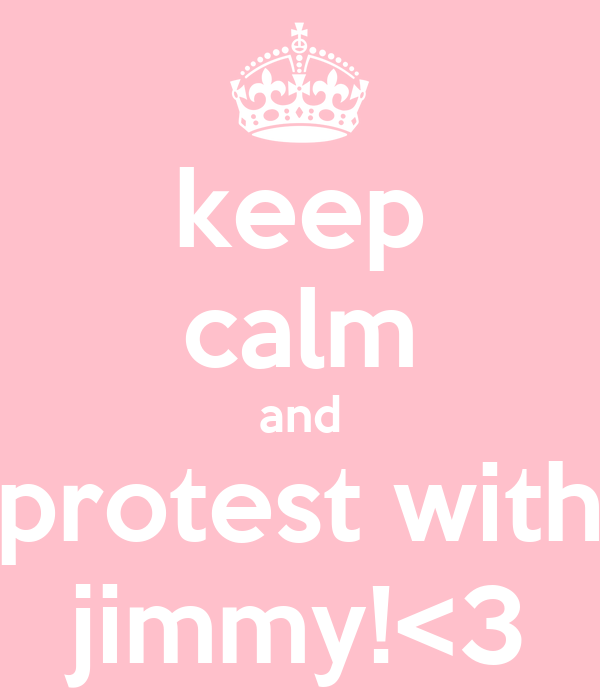 keep calm and protest with jimmy!<3