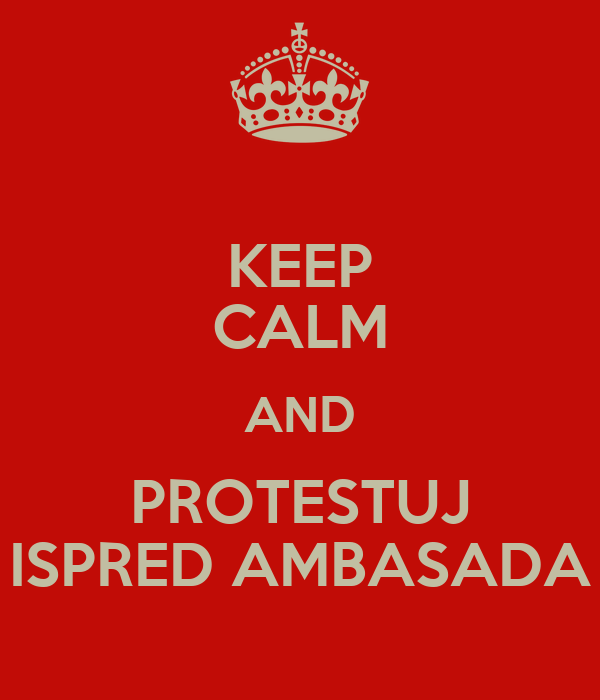 KEEP CALM AND PROTESTUJ ISPRED AMBASADA
