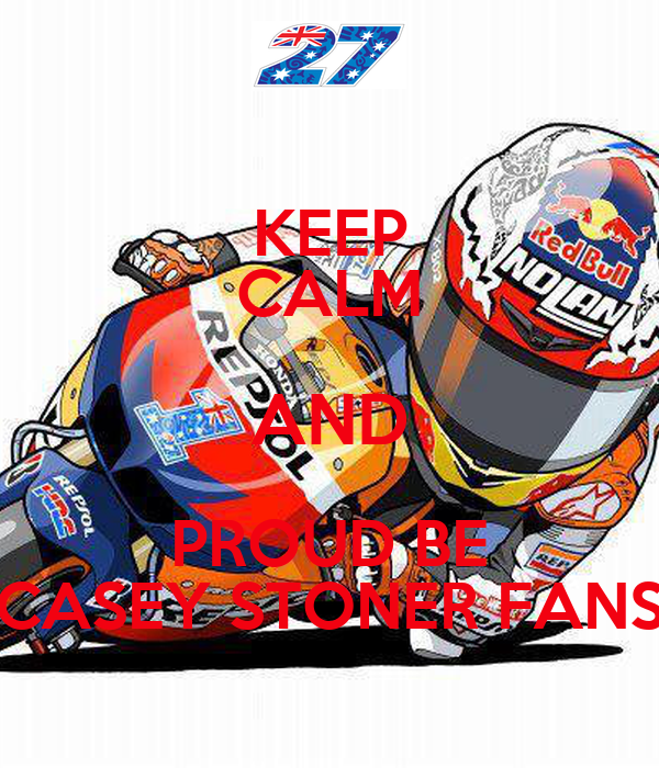 KEEP CALM AND PROUD BE CASEY STONER FANS