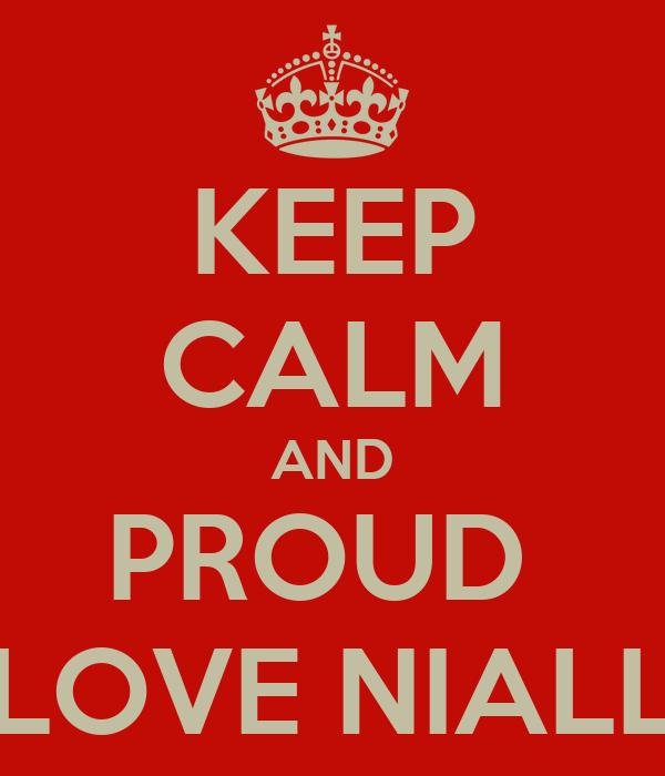KEEP CALM AND PROUD  LOVE NIALL