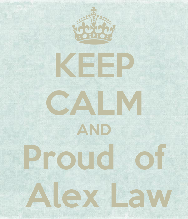 KEEP CALM AND Proud  of  Alex Law