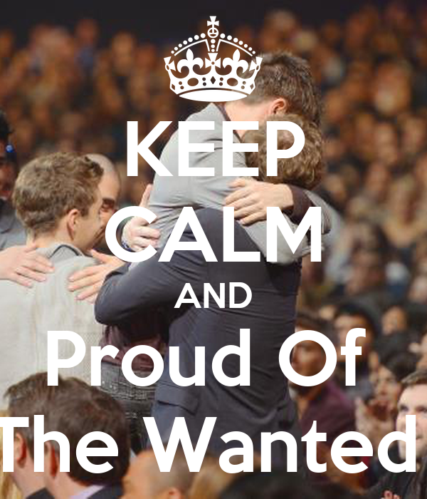 KEEP CALM AND Proud Of  The Wanted