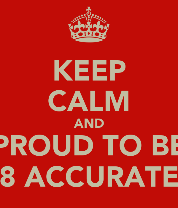 KEEP CALM AND PROUD TO BE 8 ACCURATE