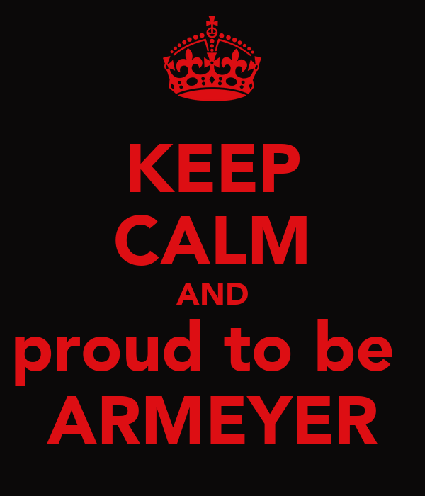 KEEP CALM AND proud to be  ARMEYER