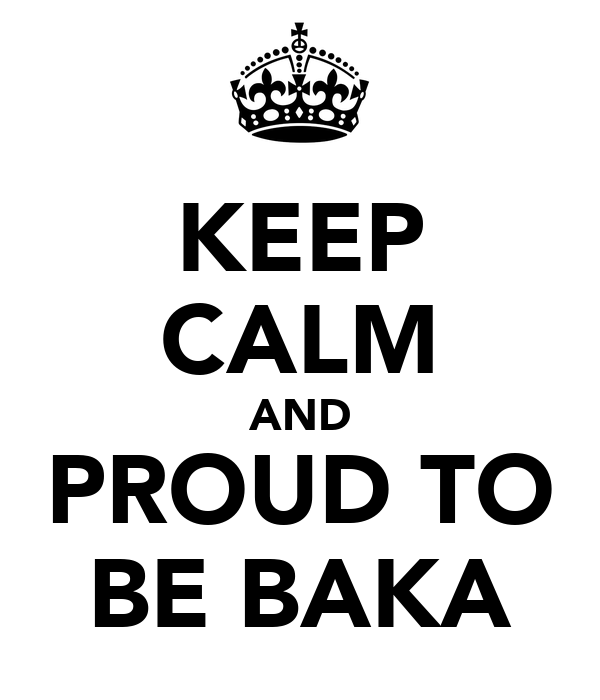 KEEP CALM AND PROUD TO BE BAKA