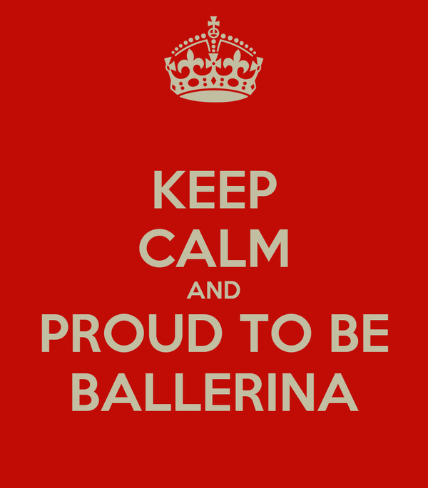 KEEP CALM AND PROUD TO BE BALLERINA
