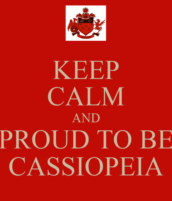 KEEP CALM AND PROUD TO BE CASSIOPEIA
