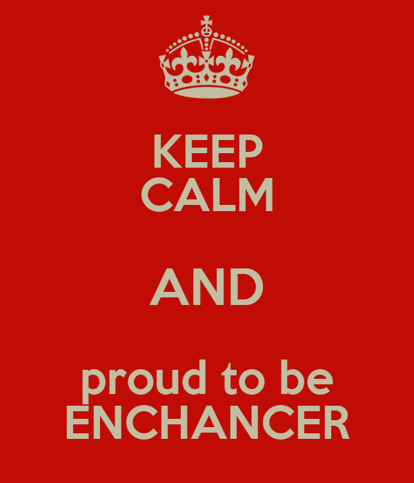 KEEP CALM AND proud to be ENCHANCER