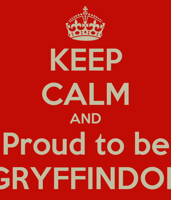 KEEP CALM AND Proud to be GRYFFINDOR