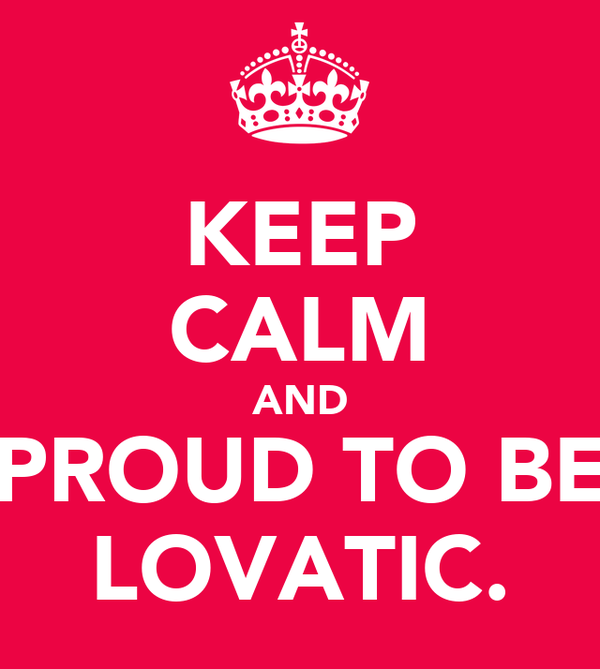 KEEP CALM AND PROUD TO BE LOVATIC.