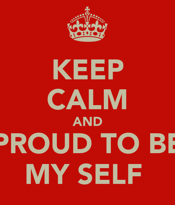 KEEP CALM AND PROUD TO BE MY SELF