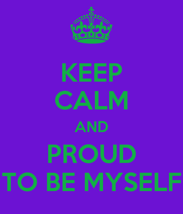 KEEP CALM AND PROUD TO BE MYSELF