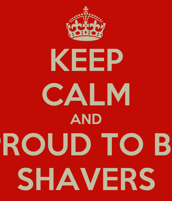 KEEP CALM AND PROUD TO BE SHAVERS