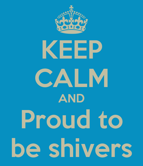 KEEP CALM AND Proud to be shivers