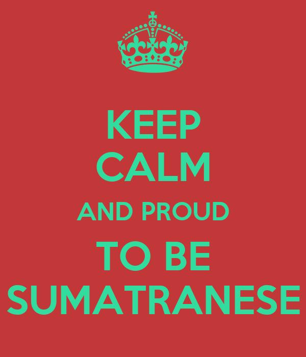 KEEP CALM AND PROUD TO BE SUMATRANESE
