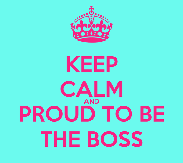 KEEP CALM AND PROUD TO BE THE BOSS