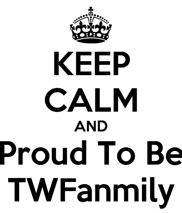 KEEP CALM AND Proud To Be TWFanmily