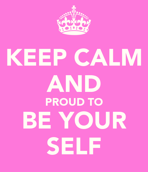 KEEP CALM AND PROUD TO BE YOUR SELF