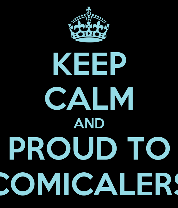 KEEP CALM AND PROUD TO COMICALERS