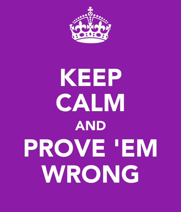 KEEP CALM AND PROVE 'EM WRONG