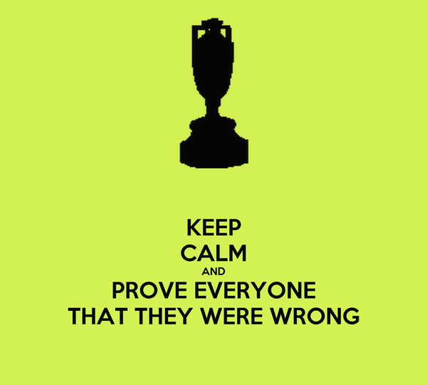 KEEP CALM AND PROVE EVERYONE THAT THEY WERE WRONG