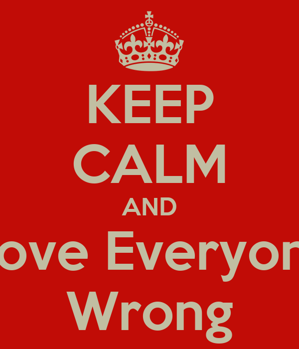KEEP CALM AND Prove Everyone  Wrong