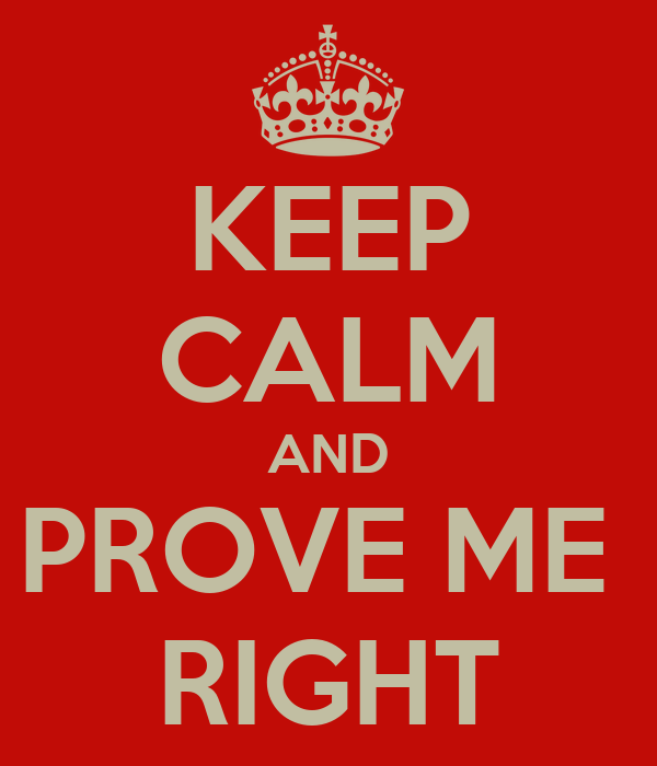 KEEP CALM AND PROVE ME  RIGHT