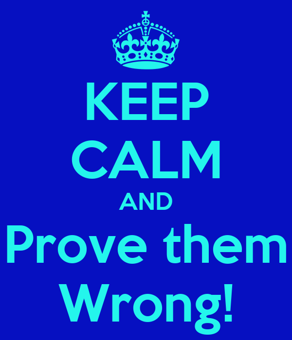 KEEP CALM AND Prove them Wrong!