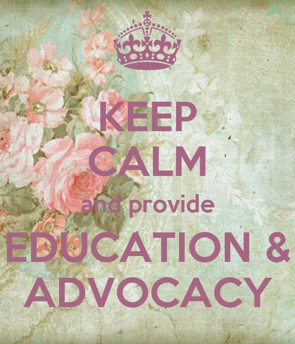 KEEP CALM and provide EDUCATION & ADVOCACY