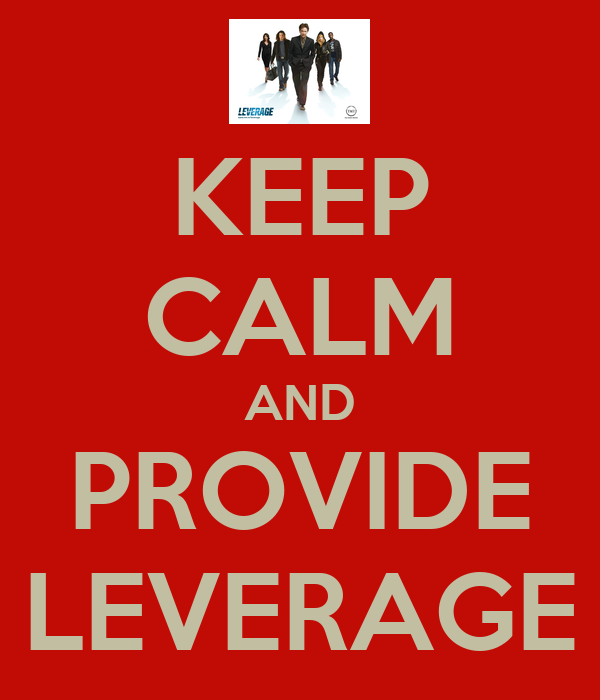 KEEP CALM AND PROVIDE LEVERAGE