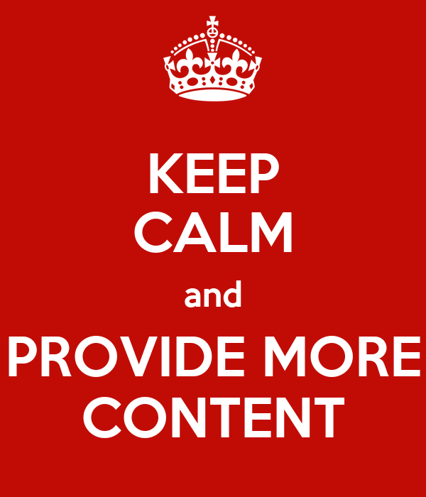 KEEP CALM and PROVIDE MORE CONTENT