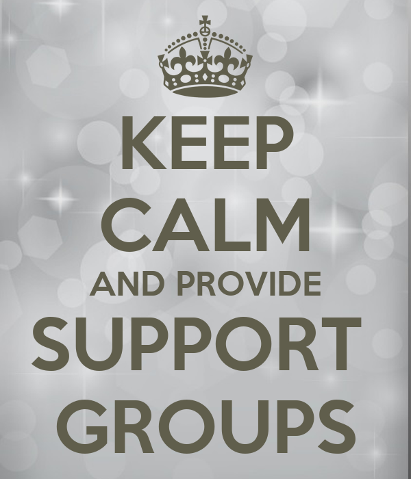 KEEP CALM AND PROVIDE SUPPORT  GROUPS