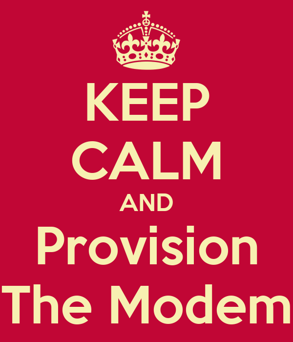 KEEP CALM AND Provision The Modem