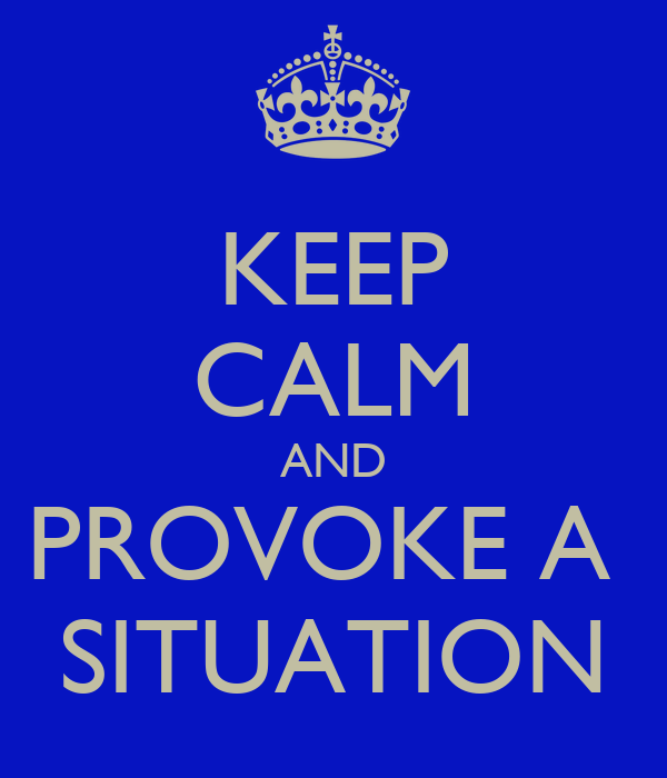 KEEP CALM AND PROVOKE A  SITUATION