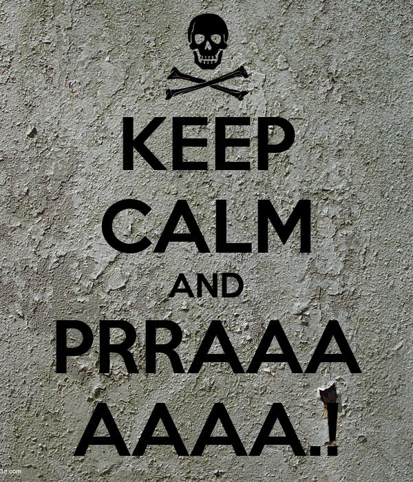 KEEP CALM AND PRRAAA AAAA.!