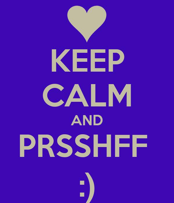 KEEP CALM AND PRSSHFF  :)