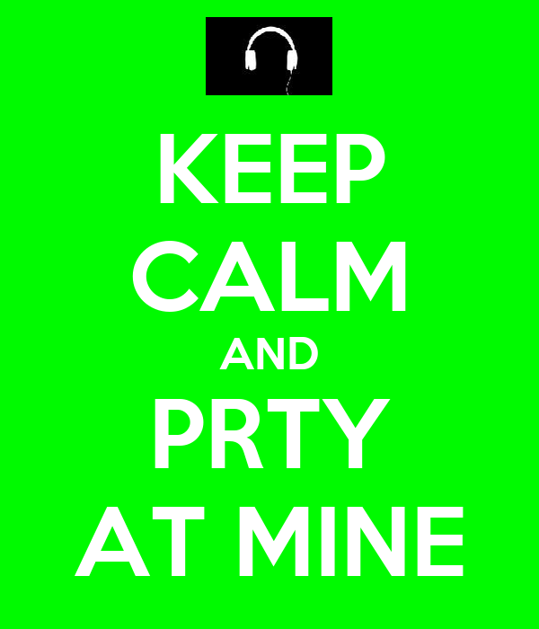 KEEP CALM AND PRTY AT MINE