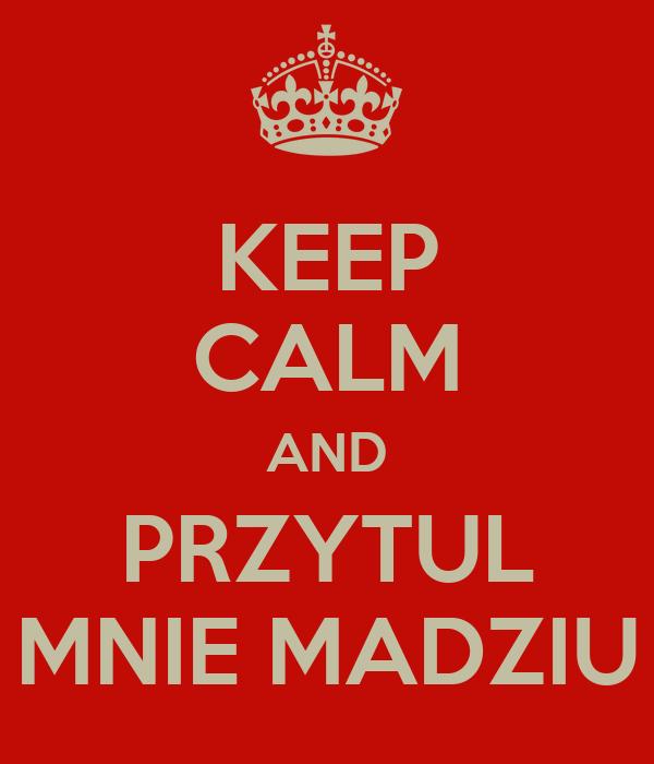 KEEP CALM AND PRZYTUL MNIE MADZIU