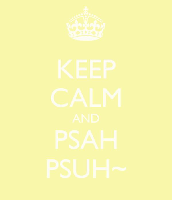 KEEP CALM AND PSAH PSUH~