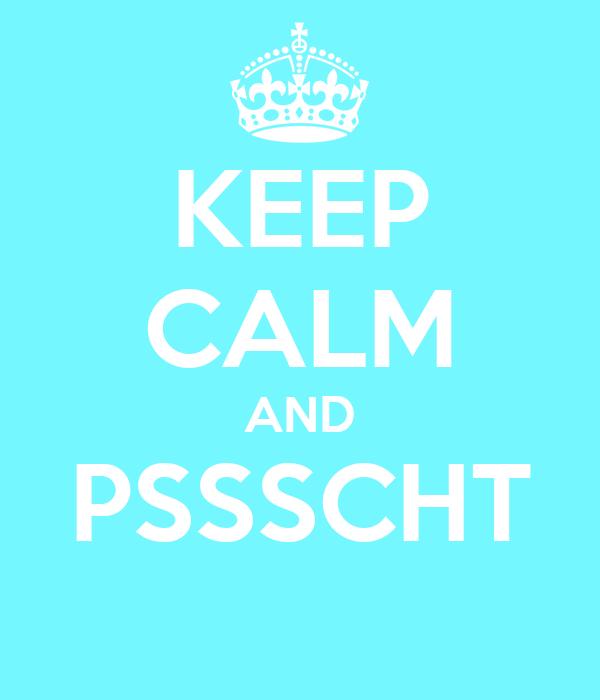 KEEP CALM AND PSSSCHT