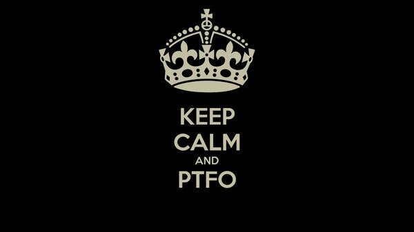 KEEP CALM AND PTFO