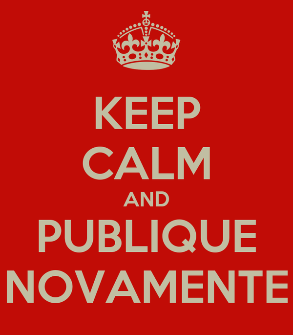 KEEP CALM AND PUBLIQUE NOVAMENTE