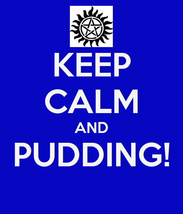 KEEP CALM AND PUDDING!