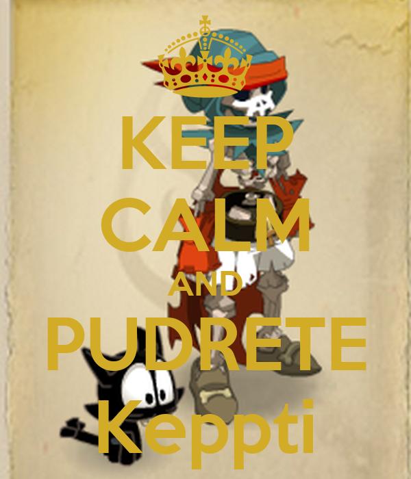 KEEP CALM AND PUDRETE Keppti