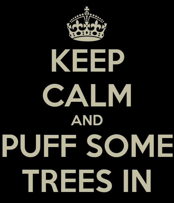 KEEP CALM AND PUFF SOME TREES IN