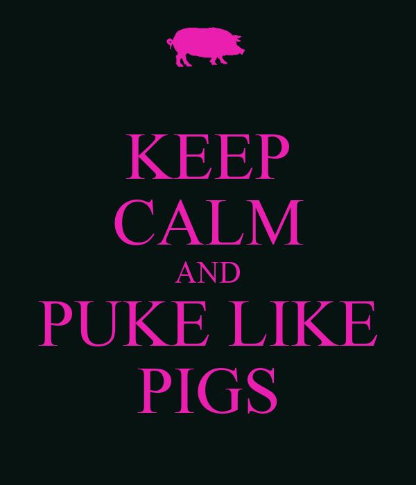 KEEP CALM AND PUKE LIKE PIGS